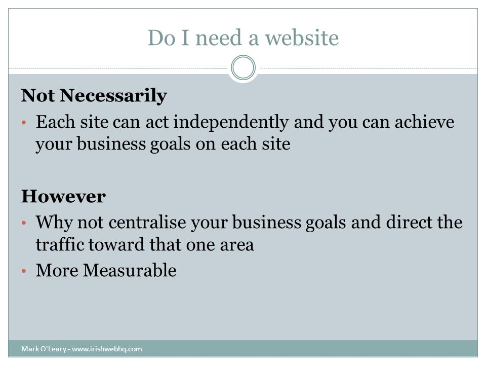 Do I need a website Not Necessarily Each site can act independently and you can achieve your business goals on each site However Why not centralise your business goals and direct the traffic toward that one area More Measurable Mark O Leary -