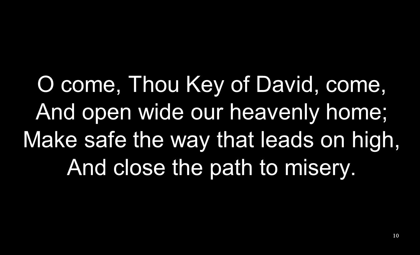 O come, Thou Key of David, come, And open wide our heavenly home; Make safe the way that leads on high, And close the path to misery. 10