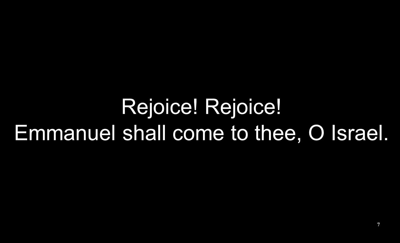 Rejoice! Emmanuel shall come to thee, O Israel. 7