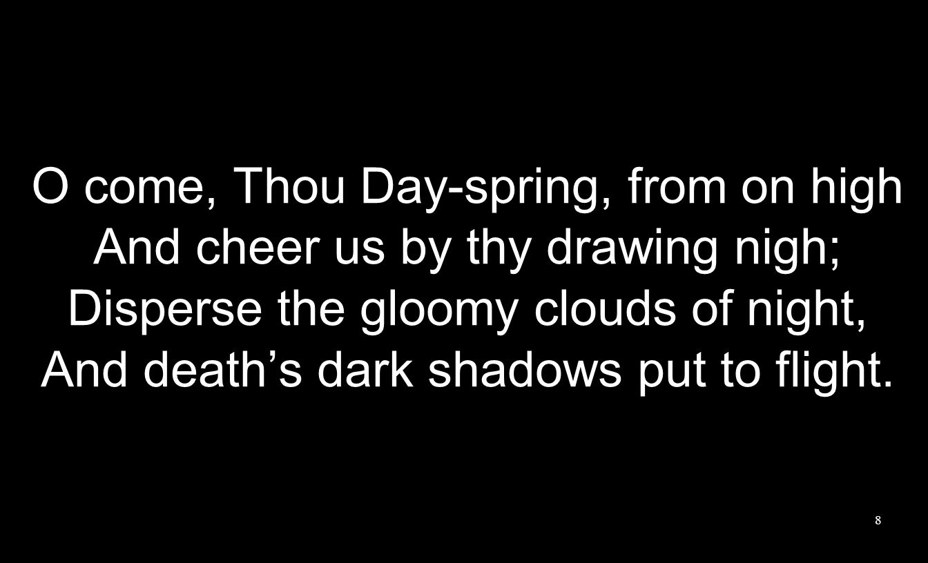 O come, Thou Day-spring, from on high And cheer us by thy drawing nigh; Disperse the gloomy clouds of night, And deaths dark shadows put to flight. 8
