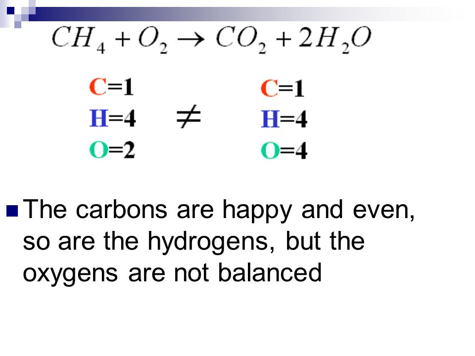 The carbons are happy and even, so are the hydrogens, but the oxygens are not balanced