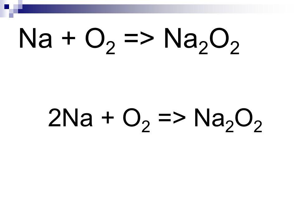 Na + O 2 => Na 2 O 2 2Na + O 2 => Na 2 O 2
