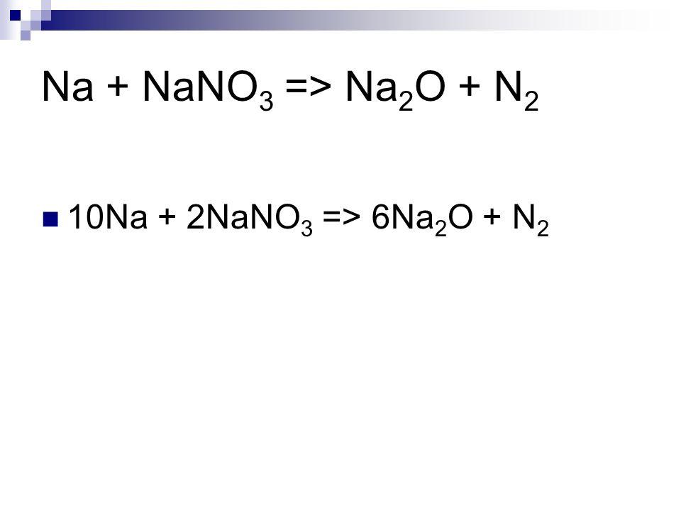 Na + NaNO 3 => Na 2 O + N 2 10Na + 2NaNO 3 => 6Na 2 O + N 2