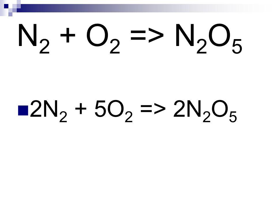 N 2 + O 2 => N 2 O 5 2N 2 + 5O 2 => 2N 2 O 5