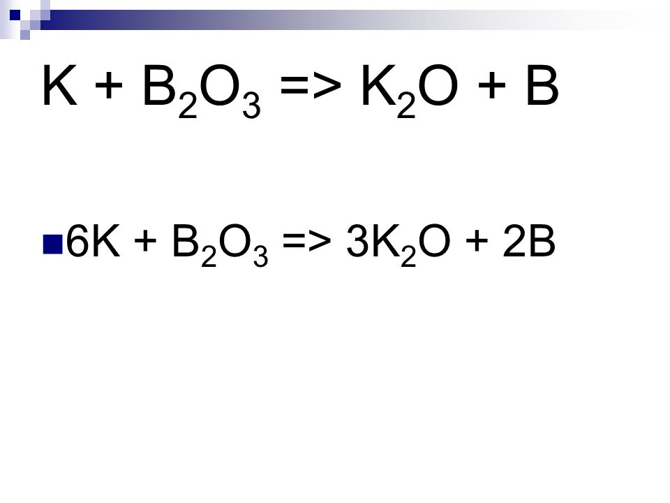 K + B 2 O 3 => K 2 O + B 6K + B 2 O 3 => 3K 2 O + 2B