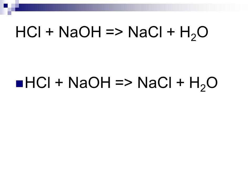HCl + NaOH => NaCl + H 2 O