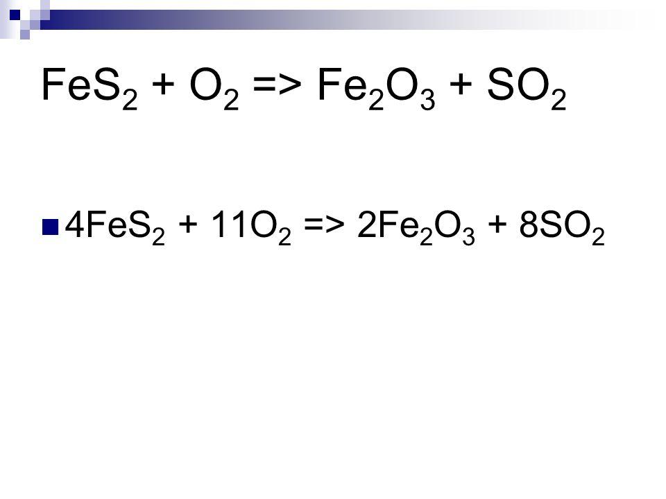FeS 2 + O 2 => Fe 2 O 3 + SO 2 4FeS 2 + 11O 2 => 2Fe 2 O 3 + 8SO 2