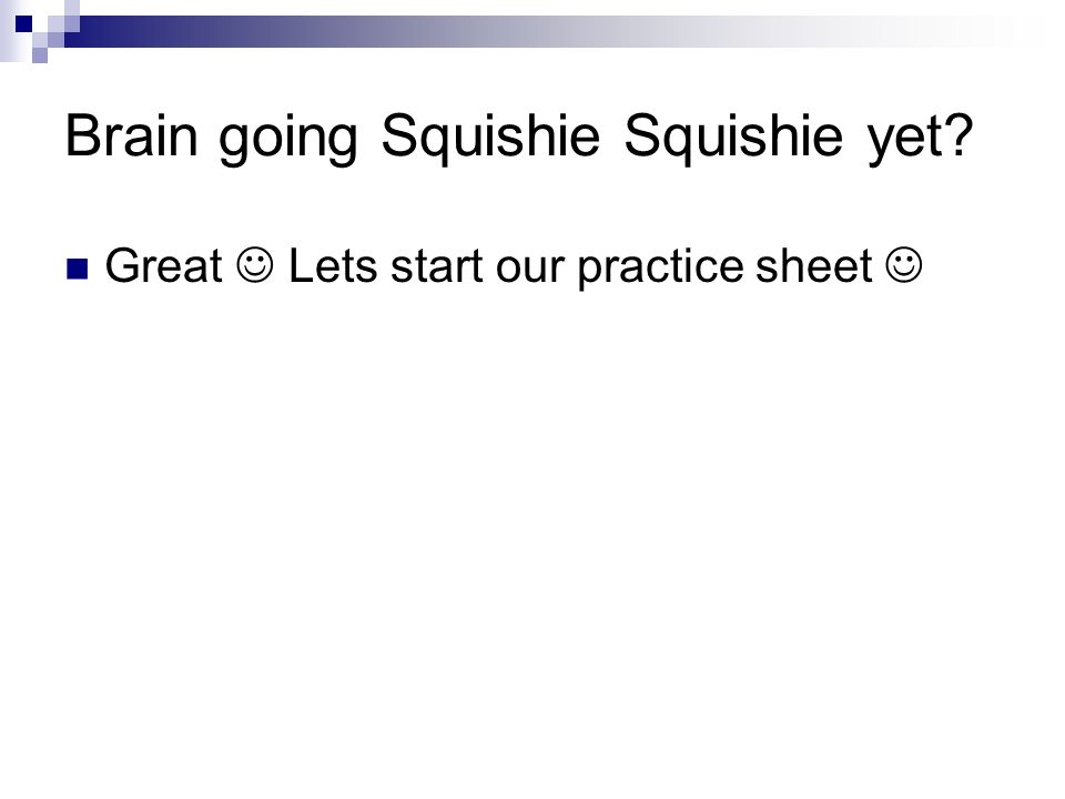 Brain going Squishie Squishie yet? Great Lets start our practice sheet