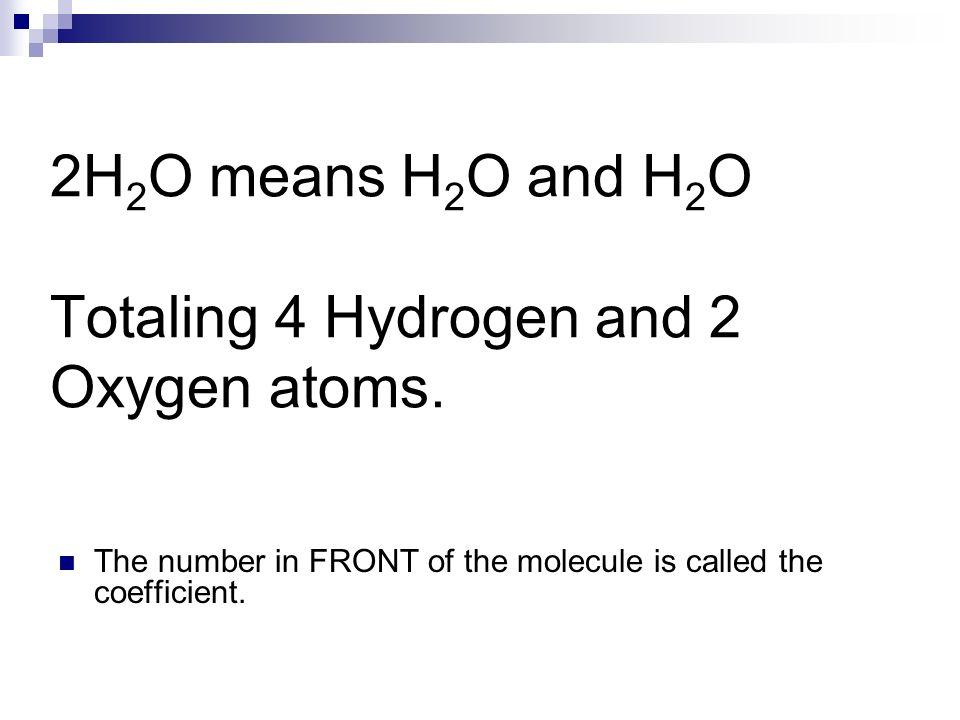 2H 2 O means H 2 O and H 2 O Totaling 4 Hydrogen and 2 Oxygen atoms. The number in FRONT of the molecule is called the coefficient.