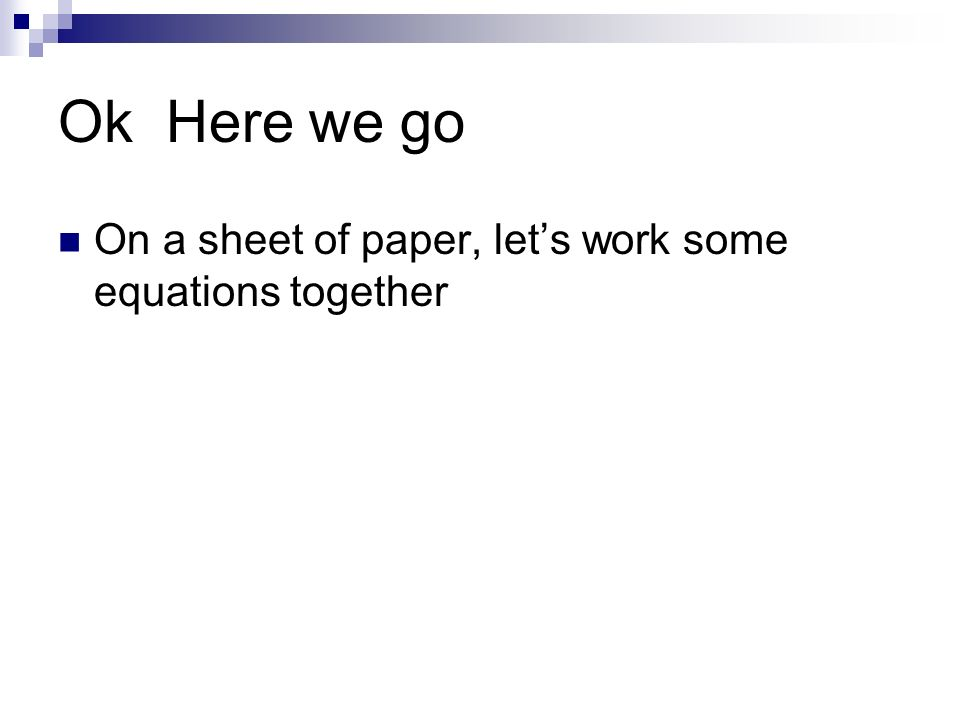 Ok Here we go On a sheet of paper, lets work some equations together