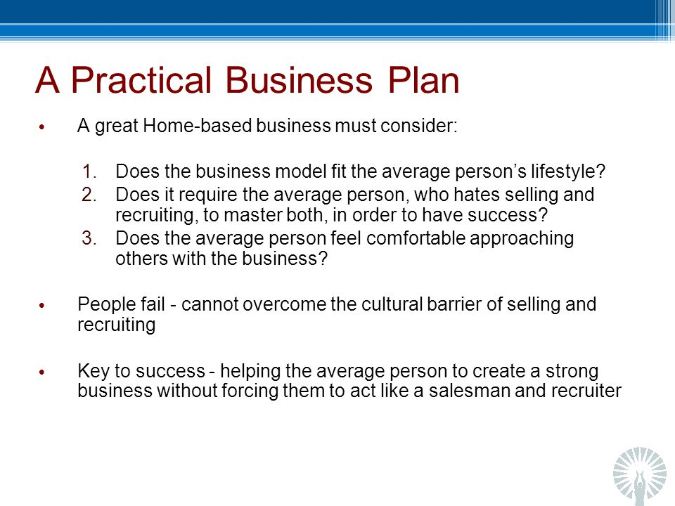 A Practical Business Plan A great Home-based business must consider: 1.Does the business model fit the average persons lifestyle.