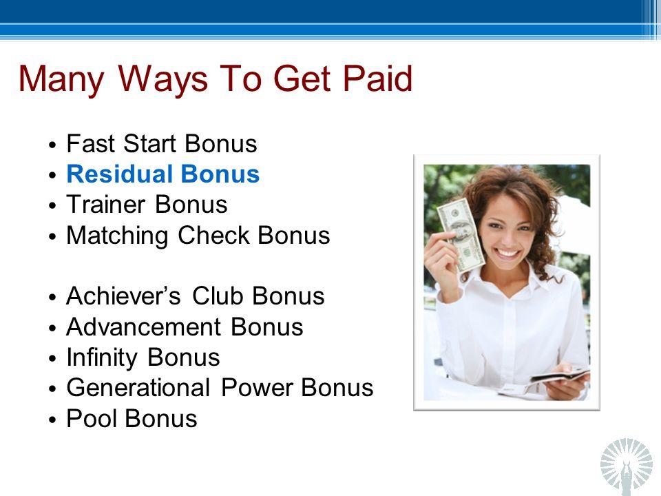 Many Ways To Get Paid Fast Start Bonus Residual Bonus Trainer Bonus Matching Check Bonus Achievers Club Bonus Advancement Bonus Infinity Bonus Generational Power Bonus Pool Bonus