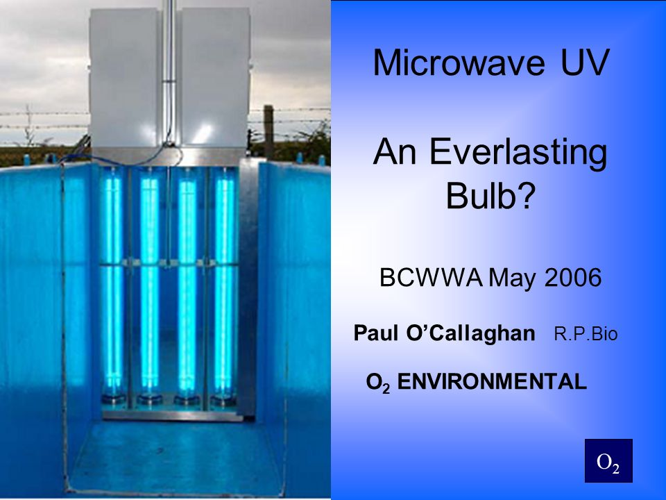 O2O2 Microwave UV An Everlasting Bulb? BCWWA May 2006 Paul OCallaghan R.P.Bio O 2 ENVIRONMENTAL