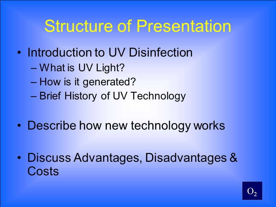 O2O2 Structure of Presentation Introduction to UV Disinfection –What is UV Light? –How is it generated? –Brief History of UV Technology Describe how n