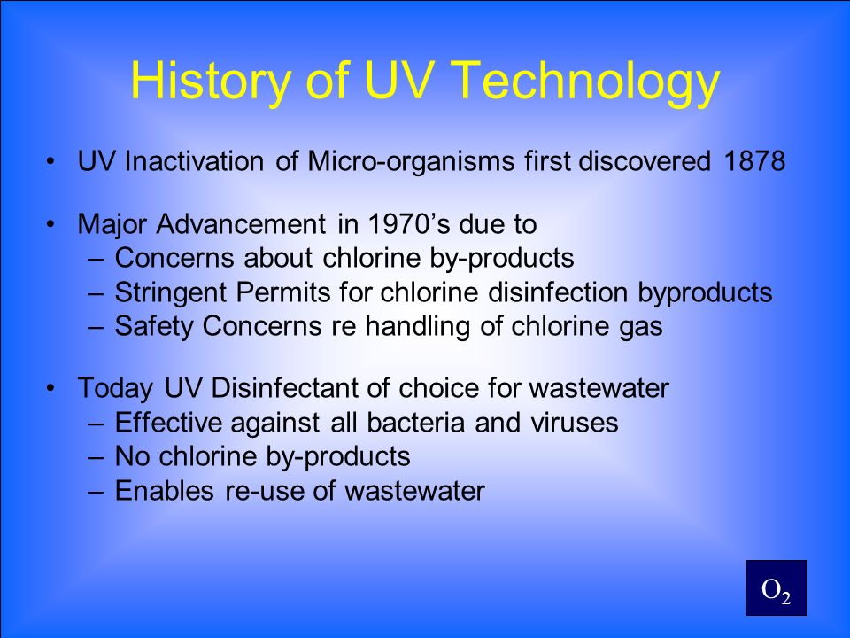 O2O2 History of UV Technology UV Inactivation of Micro-organisms first discovered 1878 Major Advancement in 1970s due to –Concerns about chlorine by-p