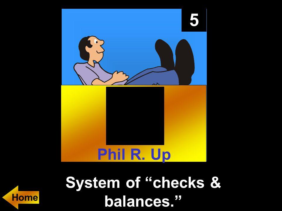 5 System of checks & balances. Home Phil R. Up