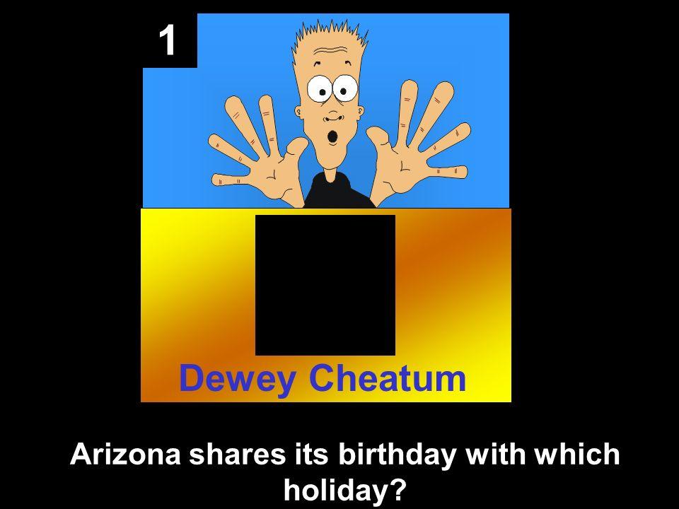 1 Arizona shares its birthday with which holiday? Dewey Cheatum
