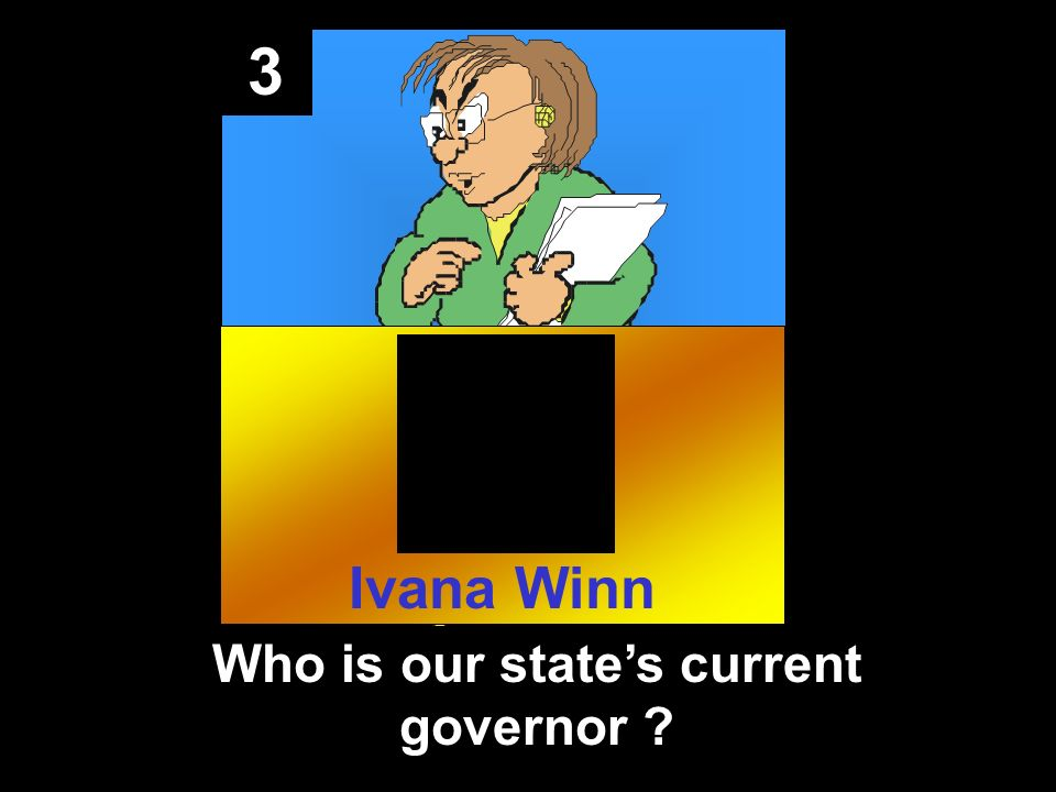 3 Who is our states current governor ? Ivana Winn