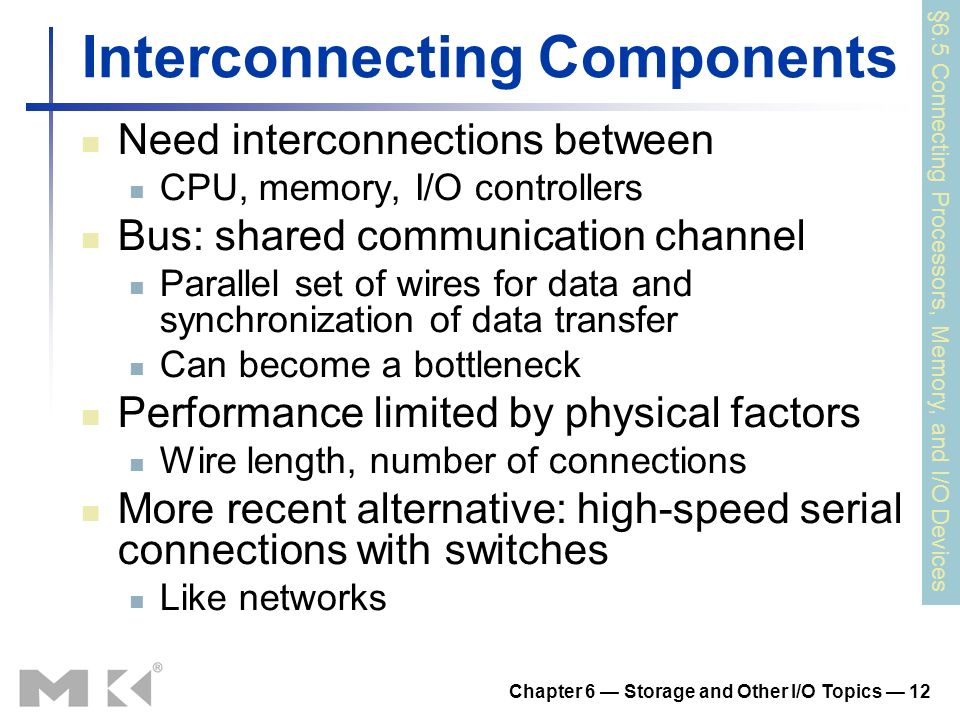 Chapter 6 Storage and Other I/O Topics 12 Interconnecting Components Need interconnections between CPU, memory, I/O controllers Bus: shared communicat