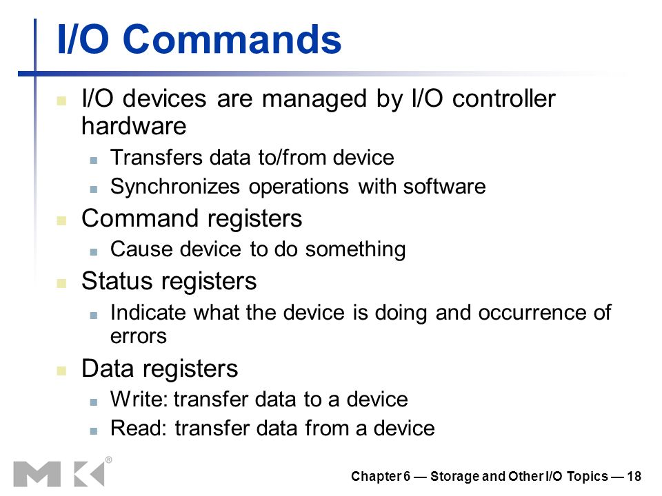Chapter 6 Storage and Other I/O Topics 18 I/O Commands I/O devices are managed by I/O controller hardware Transfers data to/from device Synchronizes o