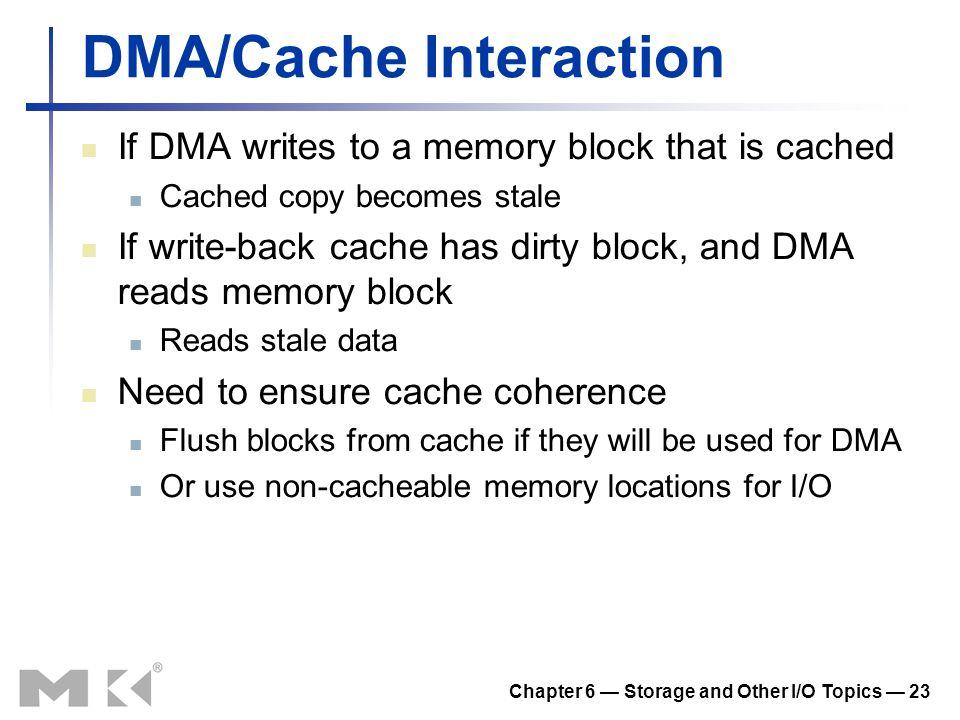 Chapter 6 Storage and Other I/O Topics 23 DMA/Cache Interaction If DMA writes to a memory block that is cached Cached copy becomes stale If write-back