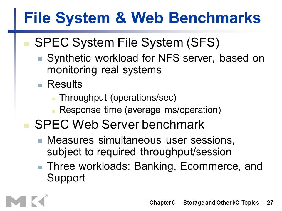 Chapter 6 Storage and Other I/O Topics 27 File System & Web Benchmarks SPEC System File System (SFS) Synthetic workload for NFS server, based on monit