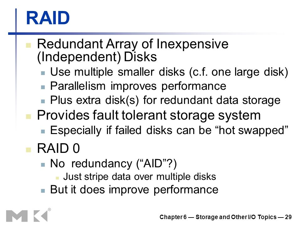 Chapter 6 Storage and Other I/O Topics 29 RAID Redundant Array of Inexpensive (Independent) Disks Use multiple smaller disks (c.f. one large disk) Par
