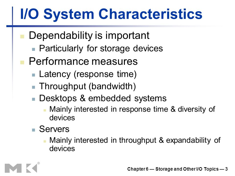 Chapter 6 Storage and Other I/O Topics 3 I/O System Characteristics Dependability is important Particularly for storage devices Performance measures L