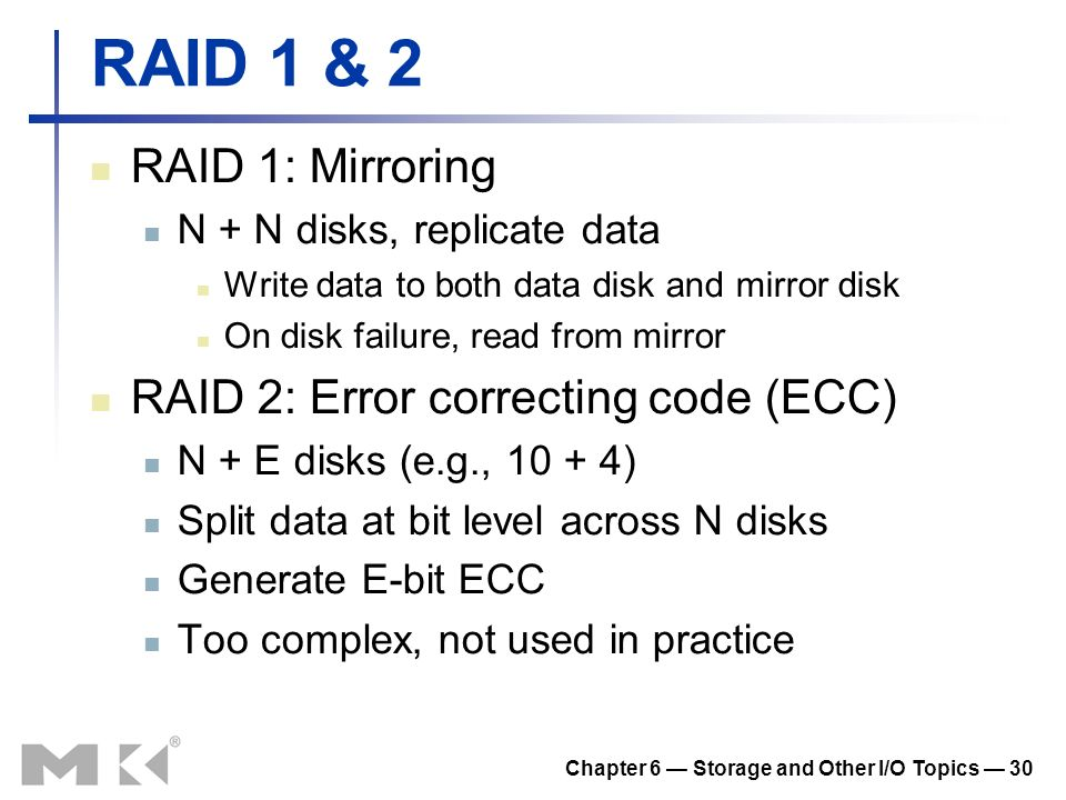 Chapter 6 Storage and Other I/O Topics 30 RAID 1 & 2 RAID 1: Mirroring N + N disks, replicate data Write data to both data disk and mirror disk On dis