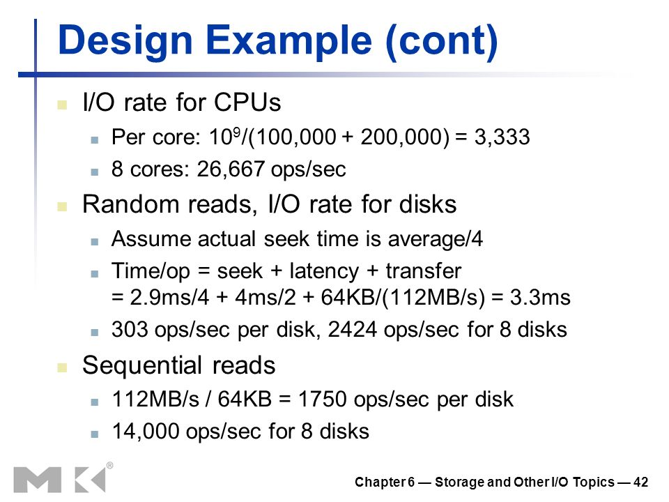 Chapter 6 Storage and Other I/O Topics 42 Design Example (cont) I/O rate for CPUs Per core: 10 9 /(100,000 + 200,000) = 3,333 8 cores: 26,667 ops/sec