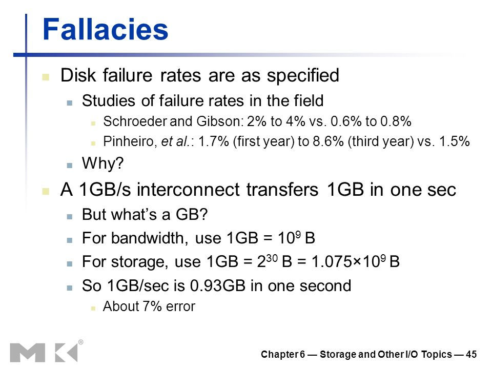 Chapter 6 Storage and Other I/O Topics 45 Fallacies Disk failure rates are as specified Studies of failure rates in the field Schroeder and Gibson: 2%