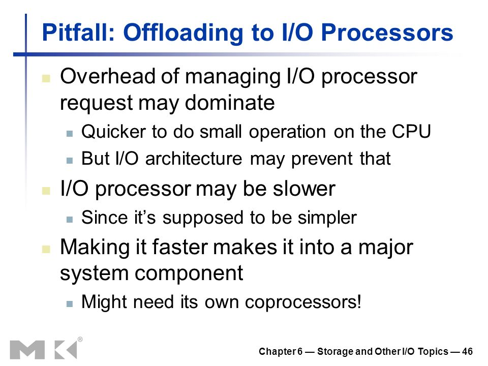 Chapter 6 Storage and Other I/O Topics 46 Pitfall: Offloading to I/O Processors Overhead of managing I/O processor request may dominate Quicker to do