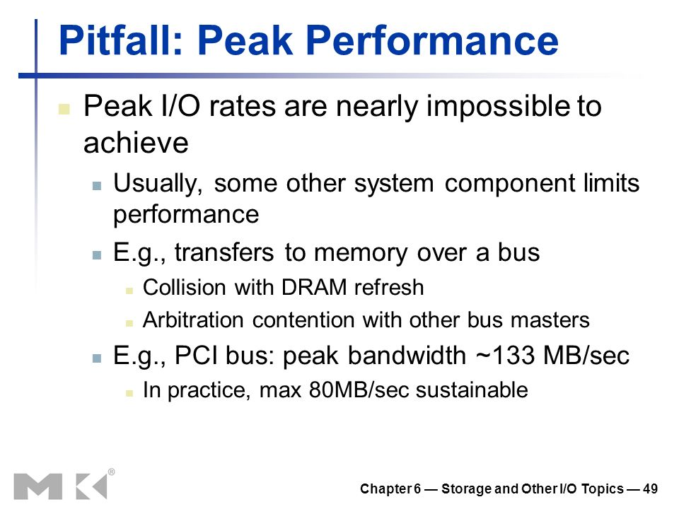 Chapter 6 Storage and Other I/O Topics 49 Pitfall: Peak Performance Peak I/O rates are nearly impossible to achieve Usually, some other system compone