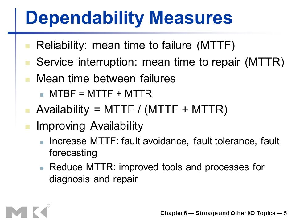 Chapter 6 Storage and Other I/O Topics 5 Dependability Measures Reliability: mean time to failure (MTTF) Service interruption: mean time to repair (MT