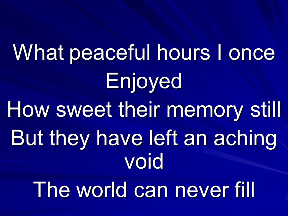 What peaceful hours I once Enjoyed How sweet their memory still But they have left an aching void The world can never fill