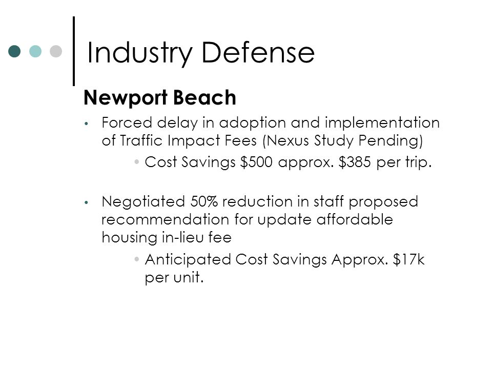 Industry Defense Newport Beach Forced delay in adoption and implementation of Traffic Impact Fees (Nexus Study Pending) Cost Savings $500 approx.