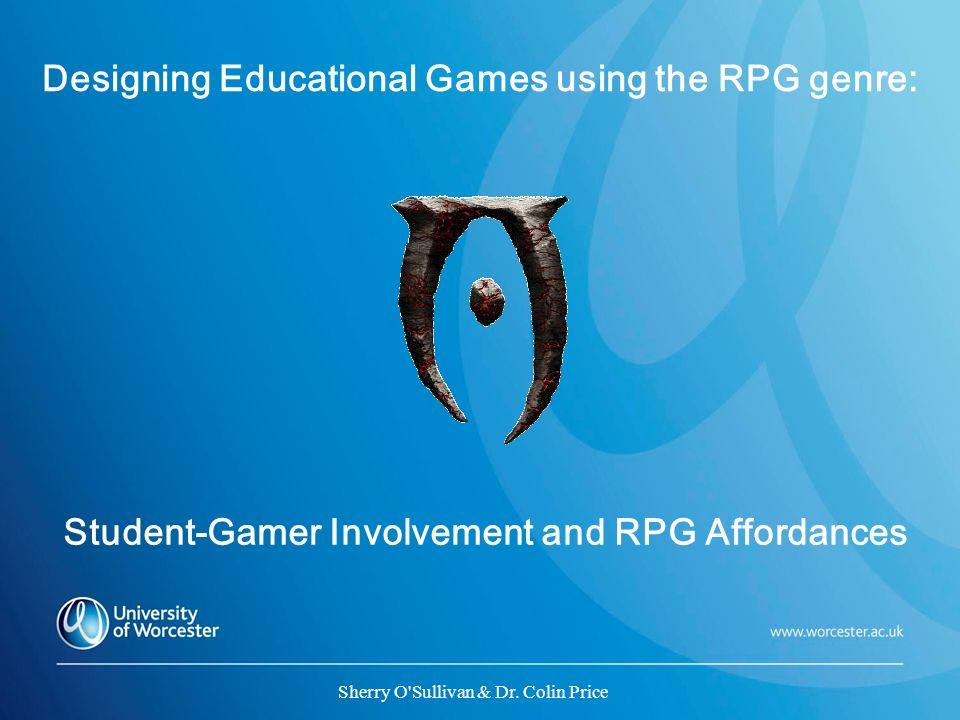 Designing Educational Games using the RPG genre: Student-Gamer Involvement and RPG Affordances Sherry O'Sullivan & Dr. Colin Price