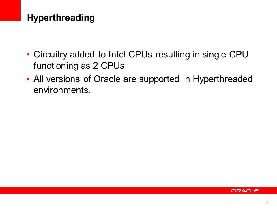 14 Hyperthreading Circuitry added to Intel CPUs resulting in single CPU functioning as 2 CPUs All versions of Oracle are supported in Hyperthreaded en