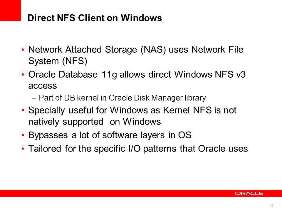16 Network Attached Storage (NAS) uses Network File System (NFS) Oracle Database 11g allows direct Windows NFS v3 access – Part of DB kernel in Oracle