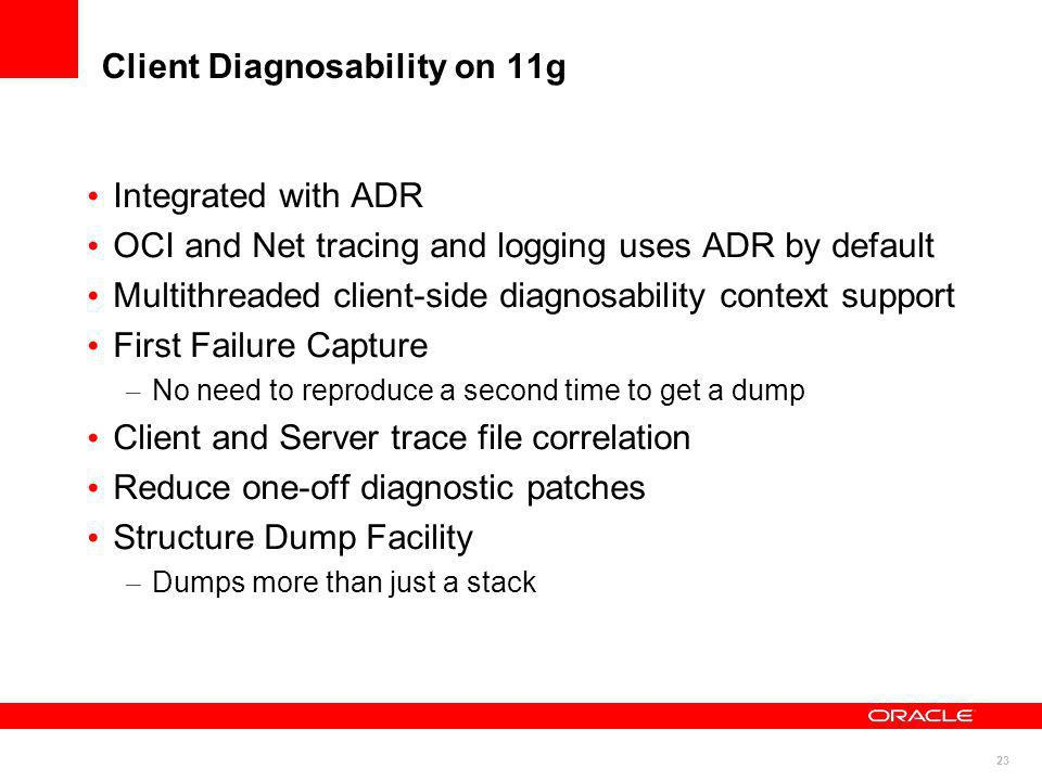 23 Client Diagnosability on 11g Integrated with ADR OCI and Net tracing and logging uses ADR by default Multithreaded client-side diagnosability conte