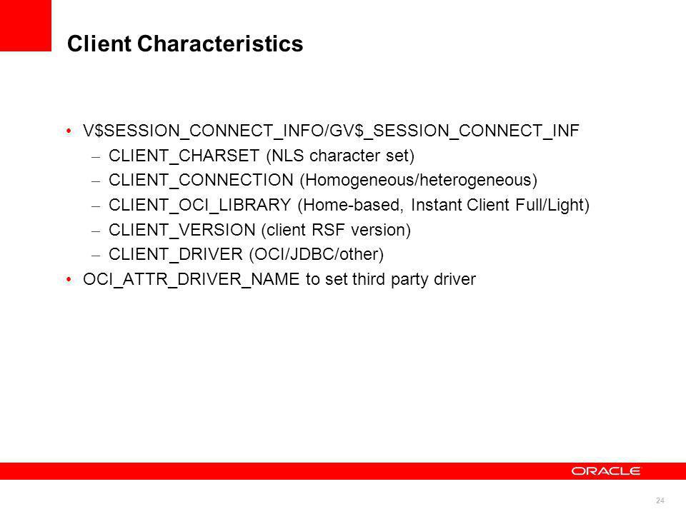 24 Client Characteristics V$SESSION_CONNECT_INFO/GV$_SESSION_CONNECT_INF – CLIENT_CHARSET (NLS character set) – CLIENT_CONNECTION (Homogeneous/heterog
