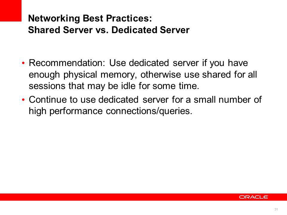 31 Networking Best Practices: Shared Server vs. Dedicated Server Recommendation: Use dedicated server if you have enough physical memory, otherwise us