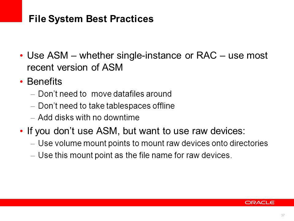 37 File System Best Practices Use ASM – whether single-instance or RAC – use most recent version of ASM Benefits – Dont need to move datafiles around