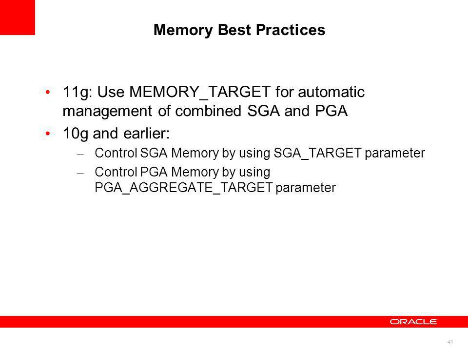 41 Memory Best Practices 11g: Use MEMORY_TARGET for automatic management of combined SGA and PGA 10g and earlier: – Control SGA Memory by using SGA_TA