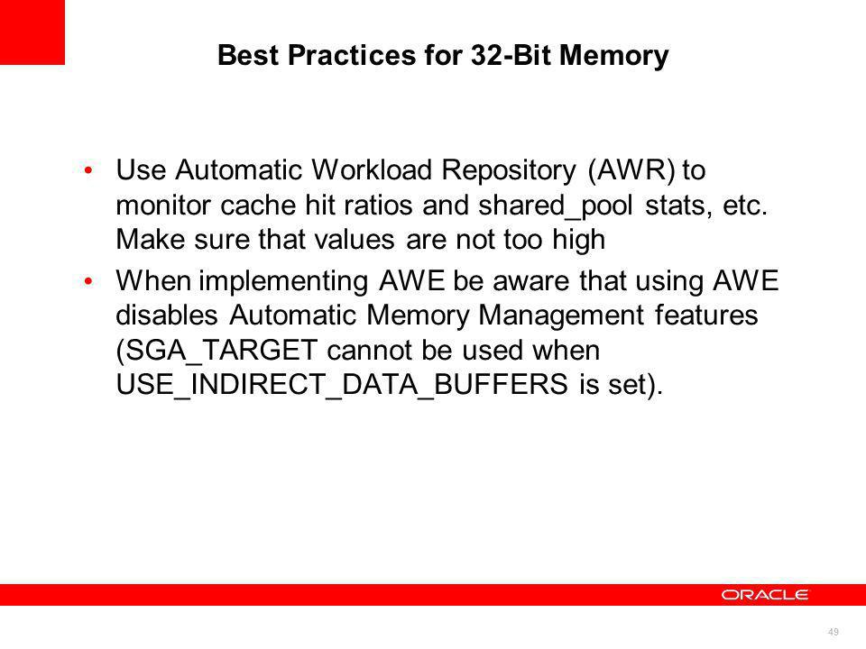 49 Best Practices for 32-Bit Memory Use Automatic Workload Repository (AWR) to monitor cache hit ratios and shared_pool stats, etc. Make sure that val