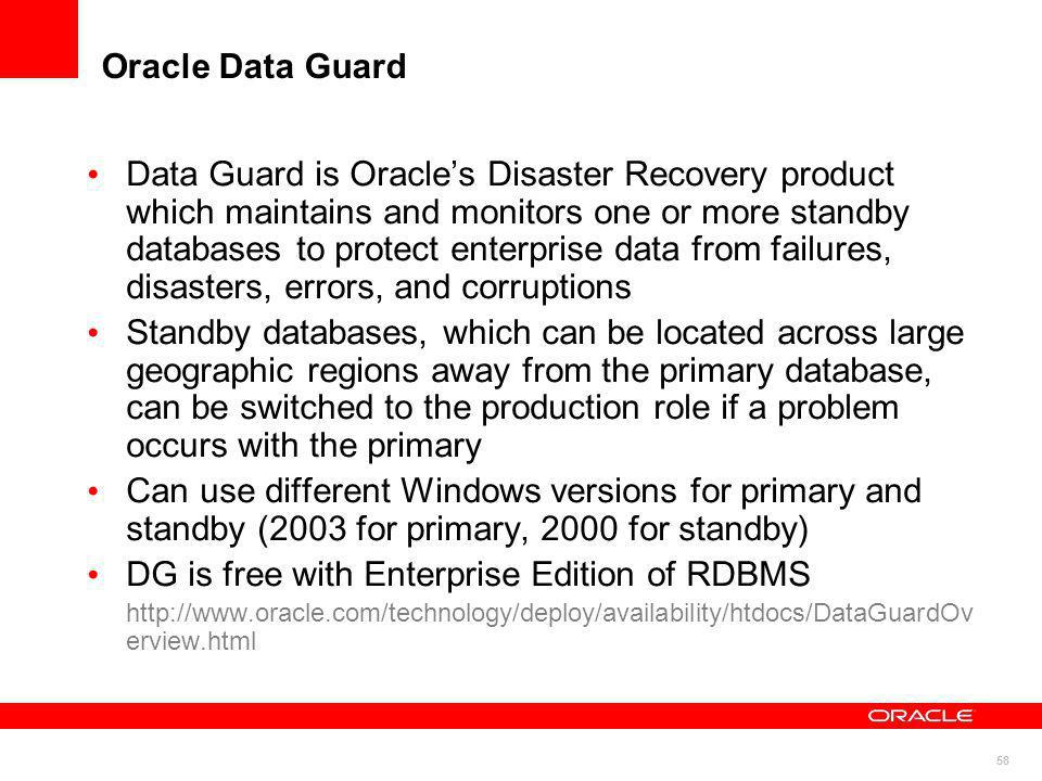 58 Oracle Data Guard Data Guard is Oracles Disaster Recovery product which maintains and monitors one or more standby databases to protect enterprise