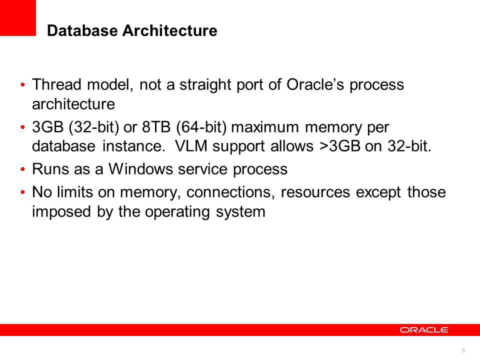 9 Database Architecture Thread model, not a straight port of Oracles process architecture 3GB (32-bit) or 8TB (64-bit) maximum memory per database ins
