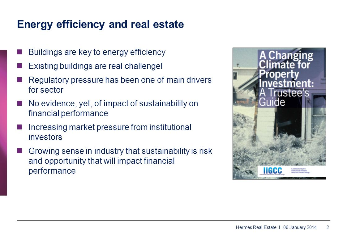 06 January 2014 Hermes Real Estate I2 Energy efficiency and real estate Buildings are key to energy efficiency Existing buildings are real challenge!