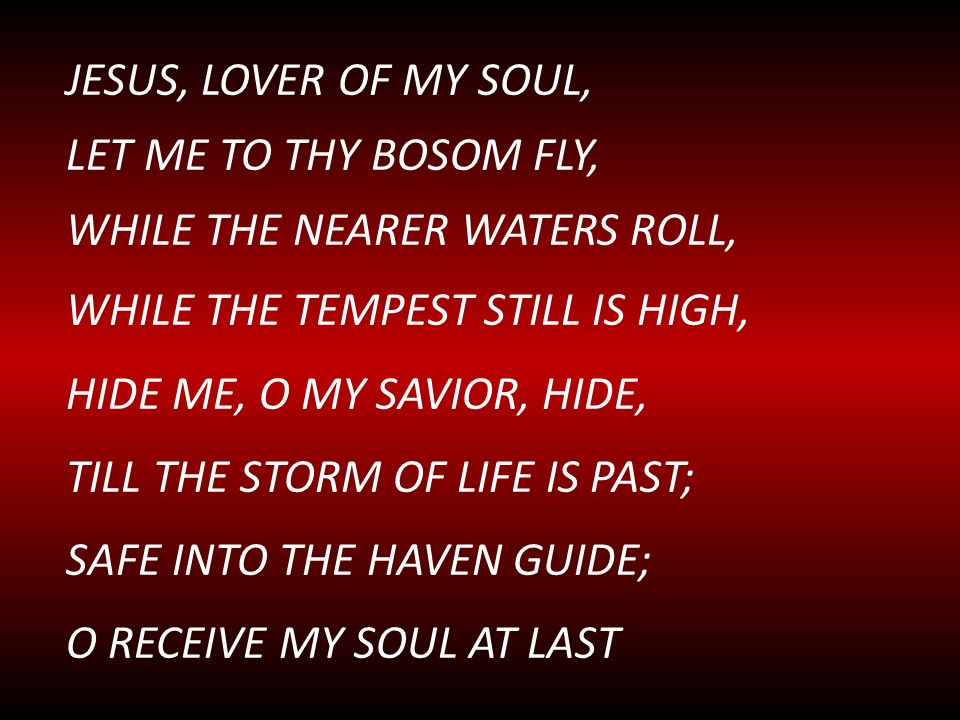 JESUS, LOVER OF MY SOUL, LET ME TO THY BOSOM FLY, WHILE THE NEARER WATERS ROLL, WHILE THE TEMPEST STILL IS HIGH, HIDE ME, O MY SAVIOR, HIDE, TILL THE