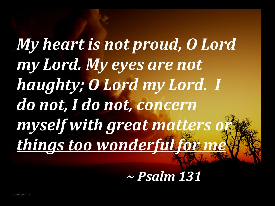 My heart is not proud, O Lord my Lord. My eyes are not haughty; O Lord my Lord. I do not, I do not, concern myself with great matters or things too wo